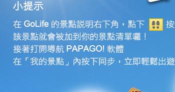 小提示:在 GoLife 的景點說明右下角,點下腳印按鈕後,該景點就會被加到你的景點清單。接著打開「導航 PAPAGO! 軟體」,在「我的景點」按下同步,就可以輕鬆出遊!