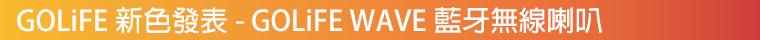 GOLiFE 新色發表 ─ GOLiFE WAVE 藍牙無線喇叭