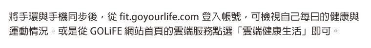將手環與手機同步後,從 fit.goyourlife.com 登入帳號,可檢視自己每日的健康與運動情況。或是從 GOLiFE 網站首頁的雲端服務點選「雲端健康生活」即可。
