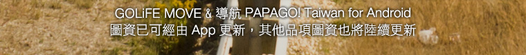 GOLiFE MOVE & 導航 PAPAGO! Taiwan for Android 圖資已可經由 App 更新。其他品項圖資也將陸續更新。