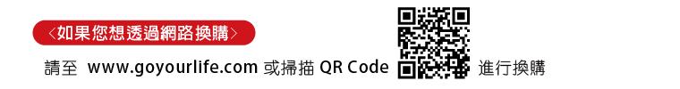 如果您想透過網路換購:請至 www.goyourlife.com 或掃描 QR Code 進行換購
