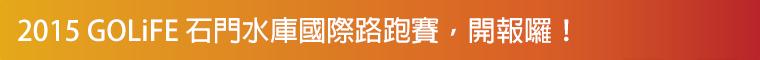 2015 GOLiFE 石門水庫國際路跑賽,開報囉!