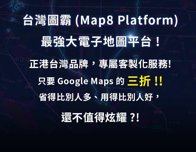 台灣圖霸 (Map8 Platform) 最強大電子地圖平台、正港台灣品牌,專屬客製化服務!只要 Google Maps 的三折!省得比別人多、用得比別人好,還不值得炫耀!?