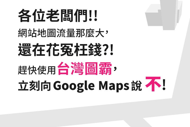 各位老闆們!! 網站地圖流量那麼大,還在花冤枉錢?! 趕快使用台灣圖霸,立刻向 Google Maps 說 不!