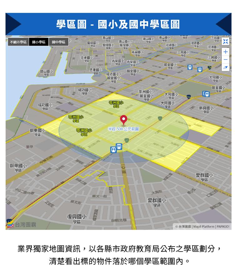 業界獨家地圖資訊,以各縣市政府教育局公布之學區劃分,清楚看出標的物件落於哪個學區範圍內