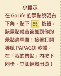 小提示:在 GoLife 的景點說明右下角,點下腳印按鈕後,該景點就會被加到你的景點清單囉!接著打開「導航 PAPAGO! 軟體」,在「我的景點」按下同步,就可以輕鬆出遊!
