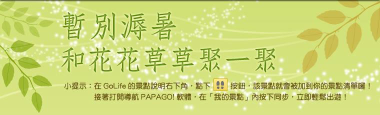 暫別溽暑,和花花草草聚一聚。小提示:在 GoLife 的景點說明右下角,點下腳印按鈕後,該景點就會被加到你的景點清單囉!接著打開「導航 PAPAGO! 軟體」,在「我的景點」按下同步,就可以輕鬆出遊!